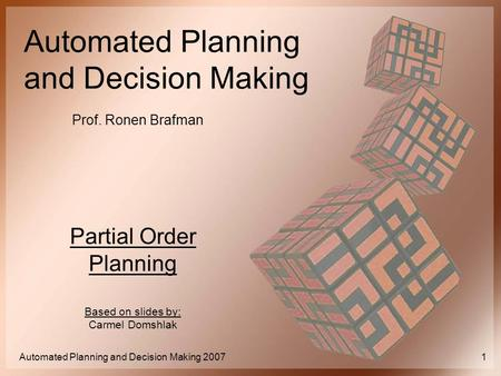 Automated Planning and Decision Making Prof. Ronen Brafman Automated Planning and Decision Making 20071 Partial Order Planning Based on slides by: Carmel.