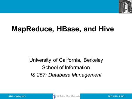 2013.11.26- SLIDE 1IS 240 – Spring 2013 MapReduce, HBase, and Hive University of California, Berkeley School of Information IS 257: Database Management.