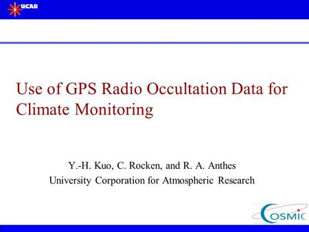 Use of GPS Radio Occultation Data for Climate Monitoring Y.-H. Kuo, C. Rocken, and R. A. Anthes University Corporation for Atmospheric Research.