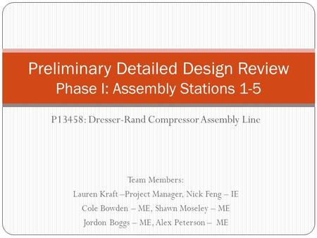 P13458: Dresser-Rand Compressor Assembly Line Team Members: Lauren Kraft –Project Manager, Nick Feng – IE Cole Bowden – ME, Shawn Moseley – ME Jordon Boggs.