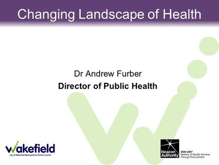 Dr Andrew Furber Director of Public Health Changing Landscape of Health.