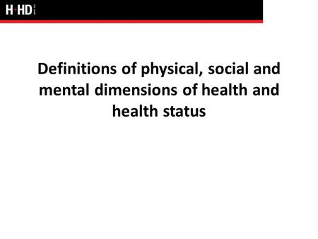 Definitions of physical, social and mental dimensions of health and health status.