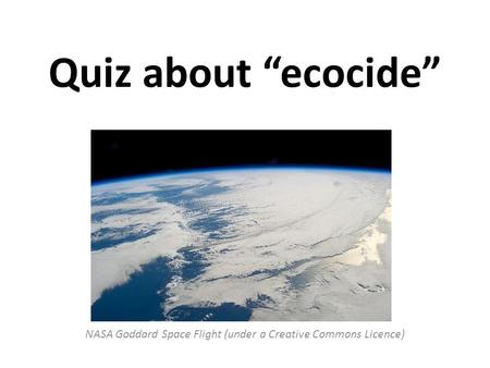 "Quiz about ""ecocide"" NASA Goddard Space Flight (under a Creative Commons Licence)"