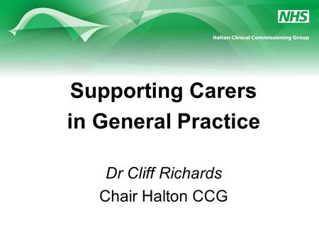 Supporting Carers in General Practice Dr Cliff Richards Chair Halton CCG.
