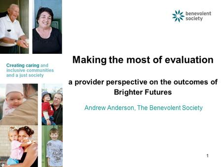 1 Making the most of evaluation a provider perspective on the outcomes of Brighter Futures Andrew Anderson, The Benevolent Society.