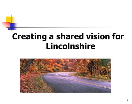 1 Creating a shared vision for Lincolnshire. 2 Organisations and people move in the direction of… The questions they ask The stories they tell Their most.