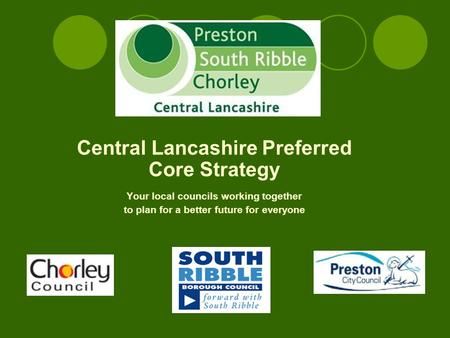 Central Lancashire Preferred Core Strategy Your local councils working together to plan for a better future for everyone.