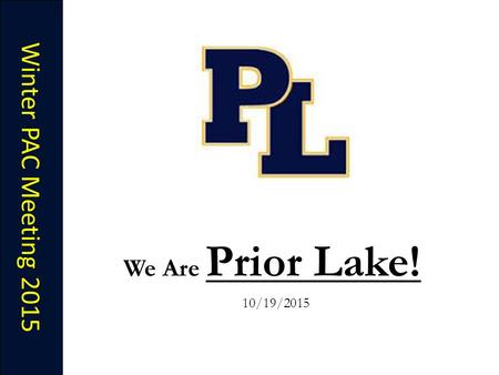 Winter PAC Meeting 2015 We Are Prior Lake! 10/19/2015.