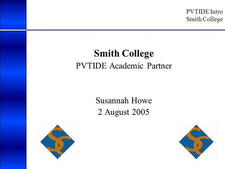 PVTIDE Intro Smith College Smith College PVTIDE Academic Partner Susannah Howe 2 August 2005.