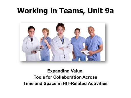 Working in Teams, Unit 9a Expanding Value: Tools for Collaboration Across Time and Space in HIT-Related Activities.