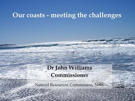 Dr John Williams Commissioner Natural Resources Commission, NSW Our coasts - meeting the challenges.