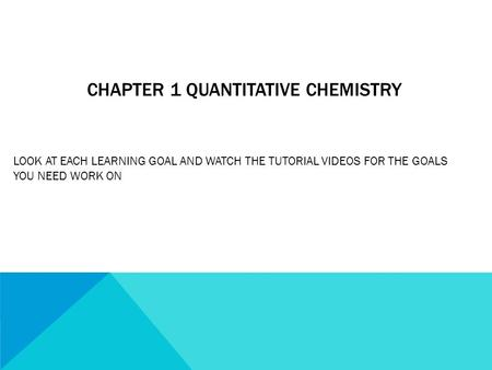 CHAPTER 1 QUANTITATIVE CHEMISTRY LOOK AT EACH LEARNING GOAL AND WATCH THE TUTORIAL VIDEOS FOR THE GOALS YOU NEED WORK ON.