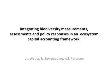 Integrating biodiversity measurements, assessments and policy responses in an ecosystem capital accounting framework. J-L Weber, R. Spyropoulou, A.T. Peterson.