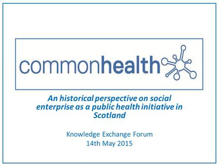 An historical perspective on social enterprise as a public health initiative in Scotland Knowledge Exchange Forum 14th May 2015.