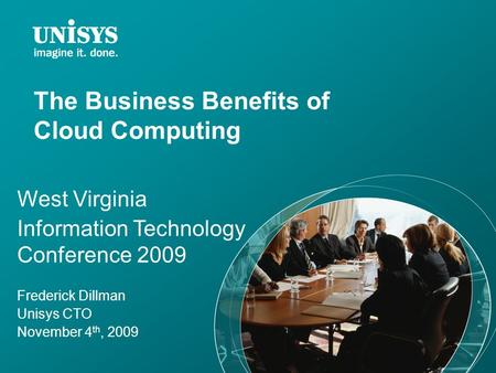 The Business Benefits of <strong>Cloud</strong> <strong>Computing</strong> West Virginia Information Technology Conference 2009 Frederick Dillman Unisys CTO November 4 th, 2009.