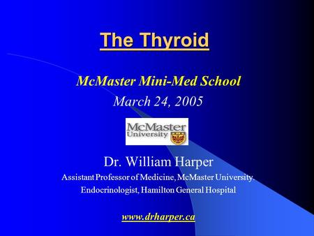 The Thyroid McMaster Mini-Med School March 24, 2005 Dr. William Harper Assistant Professor of Medicine, McMaster University. Endocrinologist, Hamilton.
