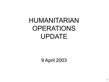 1 HUMANITARIAN OPERATIONS UPDATE 9 April 2003. 2 Introduction Welcome to new attendees Purpose of the HOC update Limitations on material Expectations.