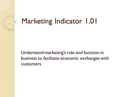 Marketing Indicator 1.01 Understand marketing's role and function in business to facilitate economic exchanges with customers.