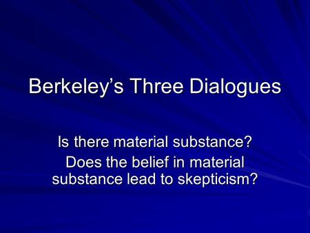 Berkeley's Three Dialogues Is there material substance? Does the belief in material substance lead to skepticism?
