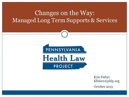 Changes on the Way: Managed Long Term Supports & Services Kyle Fisher October 2015.