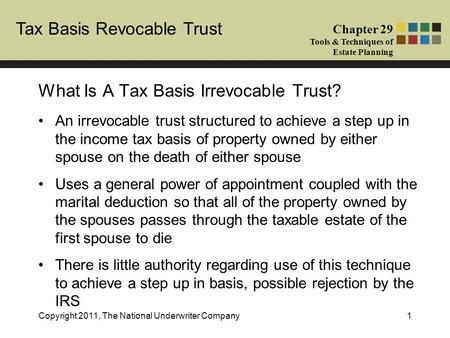 Tax Basis Revocable Trust Chapter 29 Tools & Techniques of Estate Planning Copyright 2011, The National Underwriter Company1 An irrevocable trust structured.