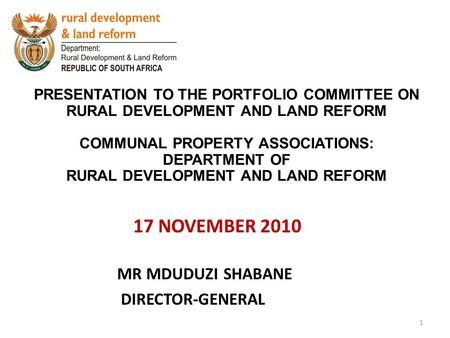 17 NOVEMBER 2010 PRESENTATION TO THE PORTFOLIO COMMITTEE ON RURAL DEVELOPMENT AND LAND REFORM COMMUNAL PROPERTY ASSOCIATIONS: DEPARTMENT OF RURAL DEVELOPMENT.