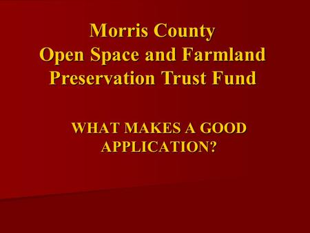 WHAT MAKES A GOOD APPLICATION? Morris County Open Space and Farmland Preservation Trust Fund.