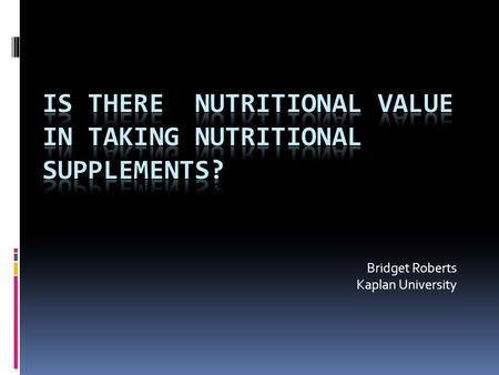 Bridget Roberts Kaplan University. What are nutritional supplements? Nutritional supplements include vitamins, minerals, herbs, meal supplements, sports.