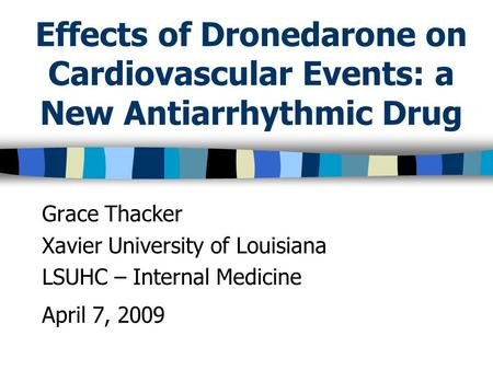 Effects of Dronedarone on Cardiovascular Events: a New Antiarrhythmic Drug Grace Thacker Xavier University of Louisiana LSUHC – Internal Medicine April.