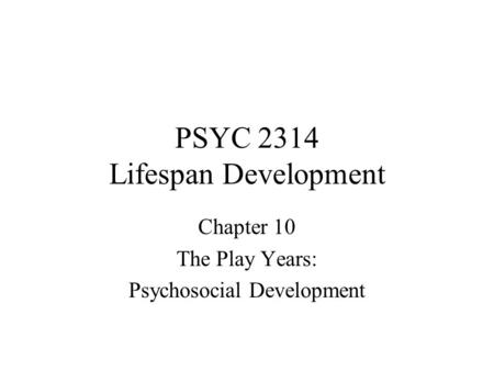 PSYC 2314 Lifespan Development Chapter 10 The Play Years: Psychosocial Development.