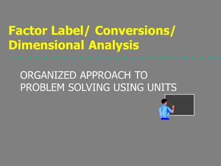ORGANIZED APPROACH TO PROBLEM SOLVING USING UNITS Factor Label/ Conversions/ Dimensional Analysis.