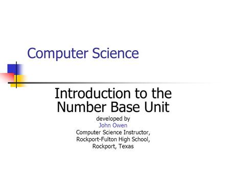 Computer Science Introduction to the Number Base Unit developed by John Owen Computer Science Instructor, Rockport-Fulton High School, Rockport, Texas.