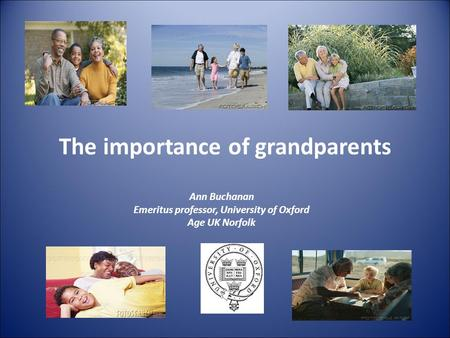 The importance of grandparents Ann Buchanan Emeritus professor, University of Oxford Age UK Norfolk.
