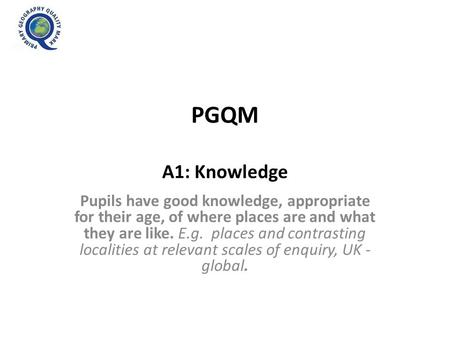 PGQM A1: Knowledge Pupils have good knowledge, appropriate for their age, of where places are and what they are like. E.g. places and contrasting localities.