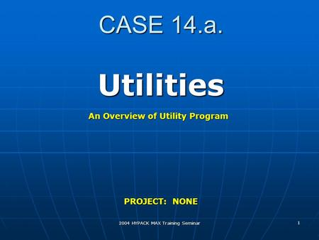 2004 HYPACK MAX Training Seminar 1 CASE 14.a. Utilities PROJECT: NONE An Overview of Utility Program.