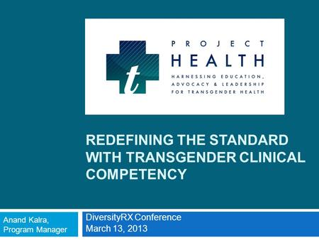 REDEFINING THE STANDARD WITH TRANSGENDER CLINICAL COMPETENCY DiversityRX Conference March 13, 2013 Anand Kalra, Program Manager.