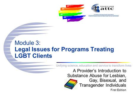 Unifying science, education and service to transform lives Module 3: Legal Issues for Programs Treating LGBT Clients A Provider's Introduction to Substance.