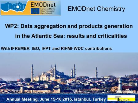 Annual Meeting, June 15-16 2015, Istanbul, Turkey WP2: Data aggregation and products generation in the Atlantic Sea: results and criticalities EMODnet.