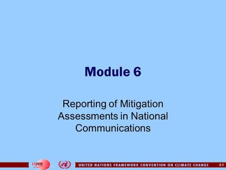 6.1 Module 6 Reporting of Mitigation Assessments in National Communications.