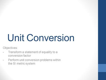 Unit Conversion Objectives: -Transform a statement of equality to a conversion factor -Perform unit conversion problems within the SI metric system.