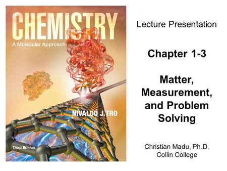 Christian Madu, Ph.D. Collin College Lecture Presentation Chapter 1-3 Matter, Measurement, and Problem Solving.