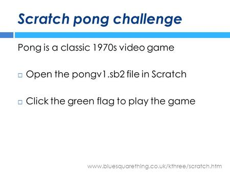 Www.bluesquarething.co.uk/kthree/scratch.htm Scratch pong challenge Pong is a classic 1970s video game  Open the pongv1.sb2 file in Scratch  Click the.