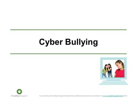 You must be an E-safety Support member to use these resources in your school. © www.e-safetysupport.com 2014www.e-safetysupport.com Cyber Bullying.