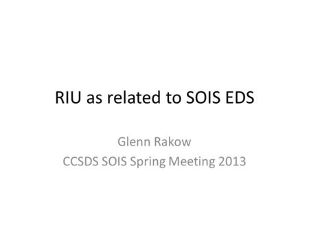 RIU as related to SOIS EDS Glenn Rakow CCSDS SOIS Spring Meeting 2013.