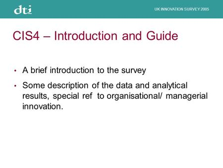 UK INNOVATION SURVEY 2005 CIS4 – Introduction and Guide A brief introduction to the survey Some description of the data and analytical results, special.