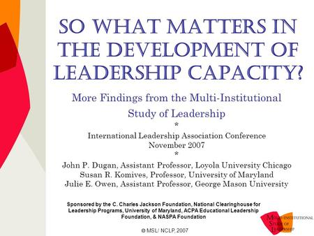 So What Matters in the Development of Leadership Capacity? More Findings from the Multi-Institutional Study of Leadership * International Leadership Association.