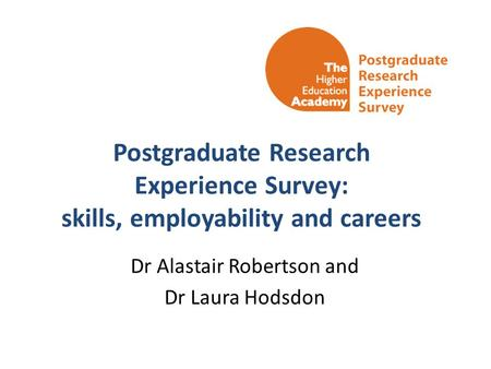 Postgraduate Research Experience Survey: skills, employability and careers Dr Alastair Robertson and Dr Laura Hodsdon.