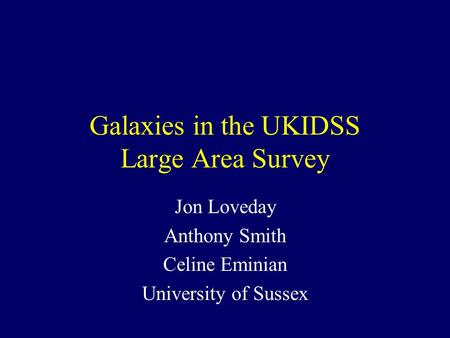 Galaxies in the UKIDSS Large Area Survey Jon Loveday Anthony Smith Celine Eminian University of Sussex.