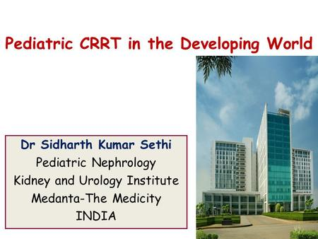 Pediatric CRRT in the Developing World Dr Sidharth Kumar Sethi Pediatric Nephrology Kidney and Urology Institute Medanta-The Medicity INDIA.