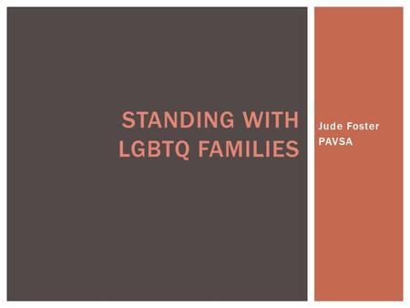 Jude Foster PAVSA STANDING WITH LGBTQ FAMILIES.  Gay- A man that is emotionally and sexually attracted to other men. May also be used to identify sexual.